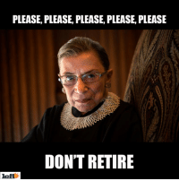 Memes, Ruth Bader Ginsburg, and 🤖: PLEASE, PLEASE, PLEASE, PLEASE, PLEASE  DON'T RETIRE  left Help us, Ruth Bader Ginsburg, you're our only hope!