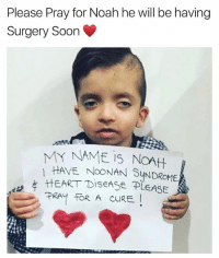 """Beautiful, Memes, and Soon...: Please Pray for Noah he will be having  Surgery Soon  MY NAME is NOAt  1 HAVE NooNAN SUNDROME  HEART DiseASE PLEASE  PRAY FOR  A CURE Can you all please pray for this beautiful soul ♥️ """"O Lord of the people, remove this pain and cure it, You are the one who cures and there is no one besides You who can cure, grant such a cure that no illness remains"""". Ameen ya rab ▃▃▃▃▃▃▃▃▃▃▃▃▃▃▃▃▃▃▃▃ @abed.alii 📝"""