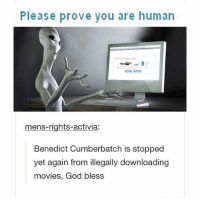 i love Ben tho: Please prove you are human  mens-rights-activia:  Benedict Cumberbatch is stopped  yet again from illegally downloading  movies, God bless i love Ben tho