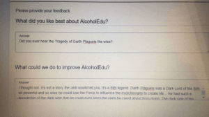 Drink responsibly gents.: Please provide your feedback  What did you like best about AlcoholEdu?  Answer  Did you ever hear the Tragedy of Darth Plagueis the wise?  What could we do to improve AlcoholEdu?  Answer  I thought not. It's not a story the Jedi would tell you. It's a Sith legend. Darth Plagueis was a Dark Lord of the Sith  so powerful and so wise he could use the Force to influence the midichlorians to create life... He had such a  knowledge nf the dark side that he could even keen the ones he cared about from dving The dark side of the Drink responsibly gents.