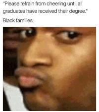 """😂😂lol: """"Please refrain from cheering until all  graduates have received their degree.""""  Black families: 😂😂lol"""