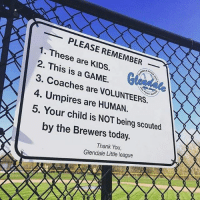Memes, Thank You, and Game: PLEASE REMEMBER  1. These are 2. This is GAME.  3. Coaches are Umpires are VOLUNTEERS.  4. 5. Your child is NOT being scouted  by the Brewers today.  Thank You,  Glendale Little league