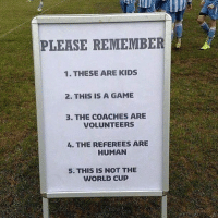 Memes, World Cup, and Game: PLEASE REMEMBER  1. THESE ARE KIDS  2. THIS IS A GAME  3. THE COACHES ARE  VOLUNTEERS  L. THE REFEREES ARE  HUMAN  5. THIS IS NOT THE  WORLD CUP Sunday league....😂 Follow @memesofootball