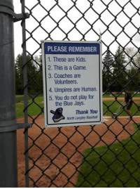 Jays: PLEASE REMEMBER  1. These are Kids  2. This is a Game.  3. Coaches are  Volunteers.  4. Umpires are Human.  5. You do not play for  the Blue Jays.  Thank You  North Langley Baseball