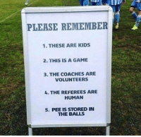 Game, Kids, and Dank Memes: PLEASE REMEMBER  1. THESE ARE KIDS  2. THIS IS A GAME  3. THE COACHES ARE  VOLUNTEERS  L. THE REFEREES ARE  HUMAN  5. PEE IS STORED IN  THE BALLS