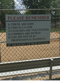 c-has-a-blog:Lovely sentiment but the way it's worded sounds like this dude got fucking killed during a little league game: PLEASE REMEMBER  1) THESE ARE KIDS  2) THIS IS A GAMIE  3) COACHES ARE VOLUNTEERS  4) UMPIRES ARE HUMAN  5) YOU DO NOT PLAY  PROFESSIONAL BASEBALL c-has-a-blog:Lovely sentiment but the way it's worded sounds like this dude got fucking killed during a little league game