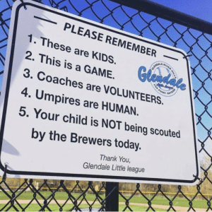 Fucking, Saw, and Thank You: PLEASE REMEMBER  1. These are KIDS  2. This is a GAME.  3. Coaches are VOLUNTEERS  4. Umpires are HUMAN  5. Your child is NOT being scouted  RiV  Gle  by the Brewers today.  Thank You,  Glendale Little league You fucking saw him touch the plate! What is WRONG with you?!
