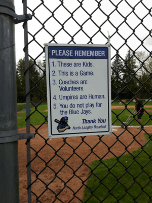 Baseball, Thank You, and Blue: PLEASE REMEMBER  1. These are Kids.  2. This is a Game.  3. Coaches are  Volunteers.  4. Umpires are Human.  5. You do not play for  the Blue Jays.  Thank You  North Langley Baseball Sign at local baseball diamond