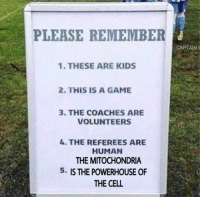Game, Kids, and Mitochondria: PLEASE REMEMBER  CAPTAIN  1. THESE ARE KIDS  2. THIS IS A GAME  3. THE COACHES ARE  VOLUNTEERS  4. THE REFEREES ARE  HUMAN  THE MITOCHONDRIA  5. IS THE POWERHOUSE OF  THE CELL