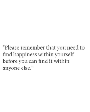 """Happiness, Can, and Remember: """"Please remember that you need to  find happiness within yourself  before you can find it within  anyone else.  (C"""