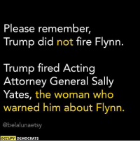 Fire, Memes, and Trump: Please remember,  Trump did not fire Flynn  Trump fired Acting  Attorney General Sally  Yates, the woman who  warned him about Flynn.  @belalunaetsy  OCCUPY DEMOCRATS Friendly reminder!   H/t: Occupy Democrats