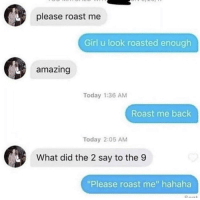 """Roast, Girl, and Today: please roast me  Girl u look roasted enough  amazing  Today 1:36 AM  Roast me back  Today 2:05 AM  What did the 2 say to the 9  """"Please roast me"""" hahaha Dont know if you've seen this before but"""