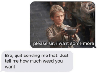 meirl: please sir, i want some more  Bro, quit sending me that. Just  tell me how much weed you  want meirl