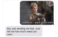 I Want Some: please sir, i want some more  Bro, quit sending me that. Just  tell me how much weed you  want