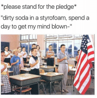 """Memes, Soda, and Dirty: *please stand for the pledge  """"dirty soda in a styrofoam, spend a  day to get my mind blown-"""" United Stated Of ITS FUCKKKIINNNN LITTT🔥🔥🔥🔥"""