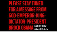 PLEASE STAY TUNED  FORA MESSAGE FROM  GOD EMPEROR-KING  DICTATOR-PRESIDENT  GIVE ME THOSE  BROCK OBAMA  ANGERY REACTS PLEASE STAY TUNED FOR A MESSAGE FROM PRESIDENT BROCK OBAMA