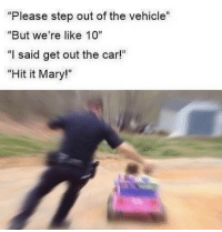 """Funny, Memes, and 🤖: """"Please step out of the vehicle""""  """"But we're like 10  """"I said get out the car!""""  """"Hit it Mary!"""" @Dailyhoodjokes Page Is Funny Asf😂😂"""