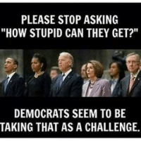 """donaldtrump trump donaldtrumpmemes maga makeamericagreatagain americafirst draintheswamp lockherup hillaryforprison emails mikepence america freedom usa murica constitution 2ndamendment clinton bernie buildthewall feminismiscancer sjw liberal lgbt blm meme funny republican conservative gop: PLEASE STOP ASKING  """"HOW STUPID CAN THEY GET?""""  DEMOCRATS SEEM TO BE  TAKING THAT AS A CHALLENGE. donaldtrump trump donaldtrumpmemes maga makeamericagreatagain americafirst draintheswamp lockherup hillaryforprison emails mikepence america freedom usa murica constitution 2ndamendment clinton bernie buildthewall feminismiscancer sjw liberal lgbt blm meme funny republican conservative gop"""