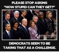 Stupid Conservative: PLEASE STOP ASKING  ''HOW STUPID CAN THEY GET?  PositivelyConservative  WAA itews for the conservative american  DEMOCRATS SEEM TO BE  TAKlNG THAT AS A CHALLENGE.