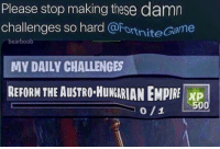 Empire, Hungarian, and Please: Please stop making these damn  challenges so hard @FortniteGame  bearboob  MY DAILY CHALLENGES  REFORM THE AUSTRO-HuNGARIAN EMPIRE I XP  0/1 L.500