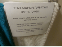 <p>Padres desesperados toman medidas desesperadas</p>  <p>Espero que nunca os hayan tenido que llamar la atención por cómo tocáis la zambomba</p>: PLEASE STOP MASTURBATING  ON THE TOWELS!  CLEAN UP WITH A TISSUE OR IN THE SINK WITH  SOAP AND WATER!  YOU WERE TALKED TO ABOUT THIS ONCE  BEFORE, THIS IS YOUR FINAL WARNING.  ONE MORE TIME, AND THIS BATHROOM WILL  HAVE JUSTIN BIEBER TOWELS AND MY LITTLE  PONY DÉCOR! <p>Padres desesperados toman medidas desesperadas</p>  <p>Espero que nunca os hayan tenido que llamar la atención por cómo tocáis la zambomba</p>