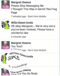 @grapejuiceboys BOIIIIII: Please Stop Messaging Me  l Thought This Was A Kermit The Frog  Page  7 minutes ago Sent from Mobile  Wilin Down Unda  oh okay Margaret... We're very sorry  you've been mislead. Please have a  wonderful day  5 minutes ago  Margret Owens  You Too!!  5 minutes  ago Sent from Mobile  Unda  ago  A min  Margret  Owens  Are You So Rude @grapejuiceboys BOIIIIII