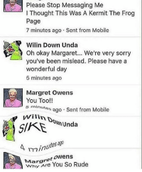 SIKE NIGGA YOU THOUGHT 😂💯👌🏾: Please Stop Messaging Me  l Thought This Was A Kermit The Frog  Page  7 minutes ago Sent from Mobile  Wilin Down Unda  Oh okay Were very you've been mislead. Please have a  wonderful day  5 minutes ago  Margret Owens  You Too!!  minutes ago Sent from Mobile  i SIKE  hunda  minutes  Margret Owens  You So Rude SIKE NIGGA YOU THOUGHT 😂💯👌🏾