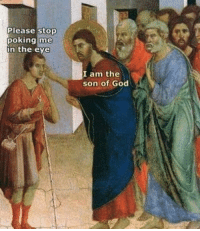 F off: Please stop  poking me  n the eye  I am the  son of God F off