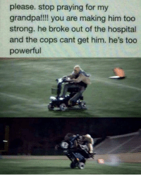 "Tumblr, Grandpa, and Blog: please. stop praying for my  grandpa!!!! you are making him too  strong. he broke out of the hospital  and the cops cant get him. he's too  powerful <p><a href=""http://memehumor.net/post/166337686329/1-like-1-prayer"" class=""tumblr_blog"">memehumor</a>:</p>  <blockquote><p>1 like 1 prayer</p></blockquote>"