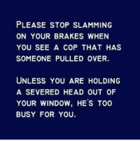 severance: PLEASE STOP SLAMMING  ON YOUR BRAKES WHEN  YOU SEE A COP THAT HAS  SOMEONE PULLED OVER.  UNLESS YOU ARE HOLDING  A SEVERED HEAD OUT OF  YOUR WINDOW, HE'S TOO  BUSY FOR YOU.