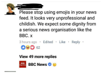 News, Bbc News, and Emojis: Please stop using emojis in your news  feed. It looks very unprofessional and  childish. We expect some dignity from  a serious news organisation like the  BBC. X  3 hours ago Edited Like Reply  62  View 49 more replies  BBC  NEWS D  BBC News Me irl