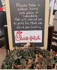 Chick-Fil-A, God, and Memes: Please take a  Soldier home  and place  Somewhere  that will remind you  to pray for those who  Serve our Country.  Chuck pe God Bless Chick-Fil-A. Merica.