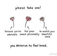 Beautiful, Match, and Smile: please take one!  because you're for your to match your  adorable sweet personality beautiful  smile  you deserve to feel loved.  chibird
