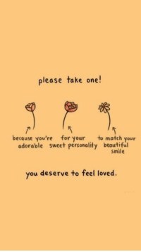 beautiful smile: please take one  becquse you're for your to match your  adorable sweet personality beautiful  Smile  you deserve to feel loved
