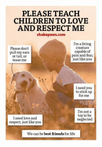 Best Friend, Memes, and Respect: PLEASE TEACH  CHILDREN TO LOVE  AND RESPECT ME  shakepaws.com  I'm a living  Please don't  creature  capable of  pull my ears  pain and fear,  or tail, or  just like you  tease me  I need you  to stick up  for me  I'm not a  toy to be  I need love and  neglected  respect, just like you  We can be best friends for life