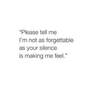 "Please Tell: ""Please tell me  I'm not as forgettable  as your silence  is making me feel."""