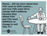 To everyone who claims we are racists, simply because we don't support illegal immigration. -- Check out Our 2nd Amendment Apparel: http://goo.gl/YQERIk: Please... tell me more about how  YOU came to OUR country...  and now YOU want US to  change OUR traditions  because they  offend YOU  and YOU want  AMERICA to  change to suit  YOU ?!!?  someecards  user card To everyone who claims we are racists, simply because we don't support illegal immigration. -- Check out Our 2nd Amendment Apparel: http://goo.gl/YQERIk