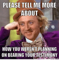 Tell Me More Meme: PLEASE TELL ME MORE  ABOUT  HOW YOU WERENTT PLANNING  ON BEARING YOURTESTIMONY  matic.net
