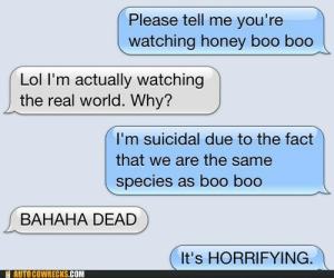 I Still Don't Believe Ithttp://meme-rage.tumblr.com: Please tell me you're  watching honey boo boo  Lol I'm actually watching  the real world. Why?  I'm suicidal due to the fact  that we are the same  species as boo boo  ВАНАНА DEAD  It's HORRIFYING.  E AUTO COWRECKS.COM I Still Don't Believe Ithttp://meme-rage.tumblr.com