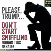 Memes, Image, and Images: PLEASE  TRUMP  DON'T  START  SNIFFLING  DURING THIS  DEBATE!  OCCUPY DEMOCRATS  DUMP  TRUMP  Change your  profile pic! PLEASE!  Image by Occupy Democrats, LIKE our page for more!