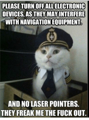 Fuck, Navigation, and Laser: PLEASE TURN OFF ALL ELECTRONIC  DEVICES, AS THEY MAY INTERFERE  WITH NAVIGATION EQUIPMENT.  AND NO LASER POINTERS.  THEY FREAK ME THE FUCK OUT. Pilot doesn't need distractions