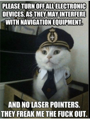 Fuck, Navigation, and Advice Animals: PLEASE TURN OFFALLELECTRONIC  DEVICES, AS THEY MAY INTERFERE  WITH NAVIGATION EQUIPMENT  AND NO LASER POINTERS.  THEY FREAK ME THE FUCK OUT. Pilot doesn't need distractions