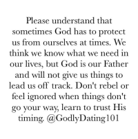 "Memes, 🤖, and Lead: Please understand that  Sometimes God has to protect  us from ourselves at times. We  think we know what we need in  our lives, but God is our Father  and will not give us things to  lead us off track. Don't rebel or  feel ignored when things don't  go your way, learn to trust His  timing. (a GodlyDating 101 Every ""no"" is still a part of God's grace."