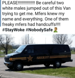Facepalm, White, and Jumped: PLEASE!!  white males jumped out of this Van  trying to get me. Mfers knew my  name and everything. One of them  freaky mfers had handcuffs!!  #StayWoke #NobodySafe  !!!! Be careful two  SHERIFF Uhh oh