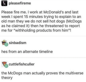 "A McDog doesnt sound too bad.: pleasefireme  Please fire me. I work at McDonald's and last  week I spent 15 minutes trying to explain to an  old man they we do not sell hot dogs (McDogs  as he claimed it) then he threatened to report  me for ""withholding products from him""  sinbadism  hes from an alternate timeline  %cuttlefishculler  the McDogs man actually proves the multiverse  theory A McDog doesnt sound too bad."