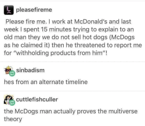 "McDogs: pleasefireme  Please fire me. I work at McDonald's and last  week I spent 15 minutes trying to explain to an  old man they we do not sell hot dogs (McDogs  as he claimed it) then he threatened to report me  for ""withholding products from him""!  sinbadism  hes from an alternate timeline  cuttlefishculler  the McDogs man actually proves the multiverse  theory McDogs"