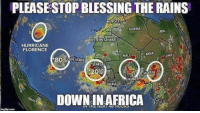 Africa, Memes, and Ghana: PLEASESTOP BLESSING THE RAINS  0  ALGERIA  LIBYA  WESTERN SAHARA  HURRICANE  FLORENCE  MALI  NIGER  * 80%CAPE-VERDE  0%  NIGERIA b  GHANA  DOWN IN AFRICA Currently 3 hurricanes in the Atlantic via /r/memes https://ift.tt/2oWxGl1