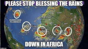 Africa, Dank, and Memes: PLEASESTOP BLESSING THE RAINS  0  ALGERIA  LIBYA  WESTERN SAHARA  HURRICANE  FLORENCE  MALI  NIGER  * 80%CAPE-VERDE  0%  NIGERIA b  GHANA  DOWN IN AFRICA Currently 3 hurricanes in the Atlantic by Palana MORE MEMES
