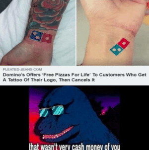 Life, Money, and Domino's: PLEATED JEANS COM  Domino's Offers Free Pizzas For Life' To Customers Who Get  A Tattoo Of Their Logo, Then Cancels It  that wasn't very cash money of vou Dont know how to describe this