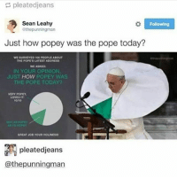 Anaconda, Memes, and Pope Francis: pleatedjeans  Sean Leahy  Following  athopunningman  Just how popey was the pope today?  WE SURVEYED 100 PEOPLEASOUT  THE POPESLATESTADDRESS  WE ASKED  IN YOUR OPINION.  JUST  HOW  POPEY WAS  THE POPE TODAY?  VERY POPEy.  LOVED IT1  10/10  GREAT NOD YOUR HOLINESSt  pleatedjeans  @thepunningman Why are my eyebrows ginger rn